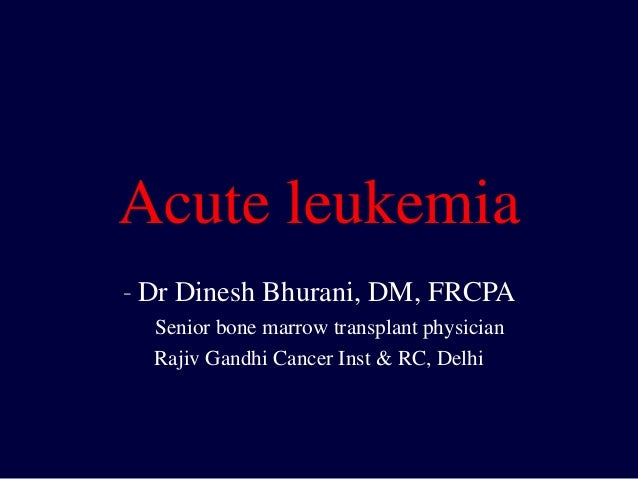 Acute leukemia - Dr Dinesh Bhurani, DM, FRCPA Senior bone marrow transplant physician Rajiv Gandhi Cancer Inst & RC, Delhi