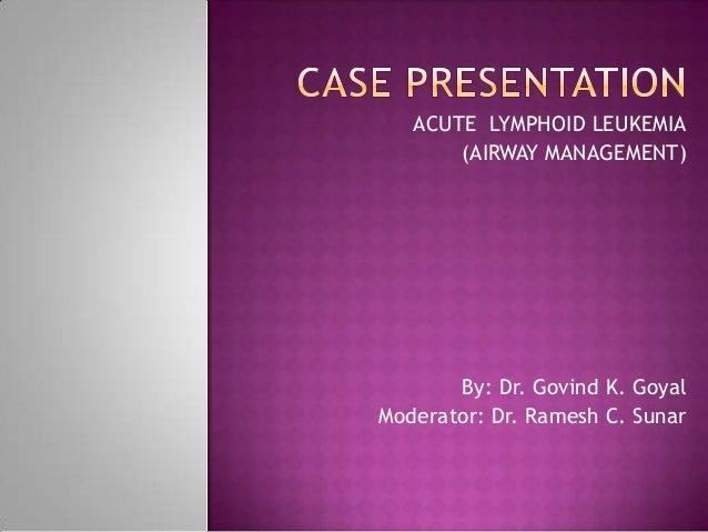 ACUTE LYMPHOID LEUKEMIA       (AIRWAY MANAGEMENT)       By: Dr. Govind K. GoyalModerator: Dr. Ramesh C. Sunar