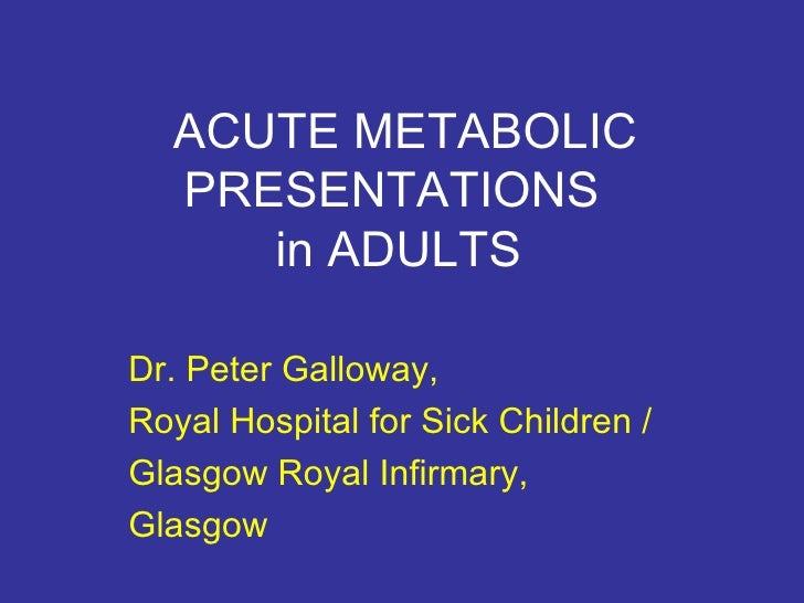ACUTE METABOLIC PRESENTATIONS  in ADULTS Dr. Peter Galloway, Royal Hospital for Sick Children / Glasgow Royal Infirmary, G...