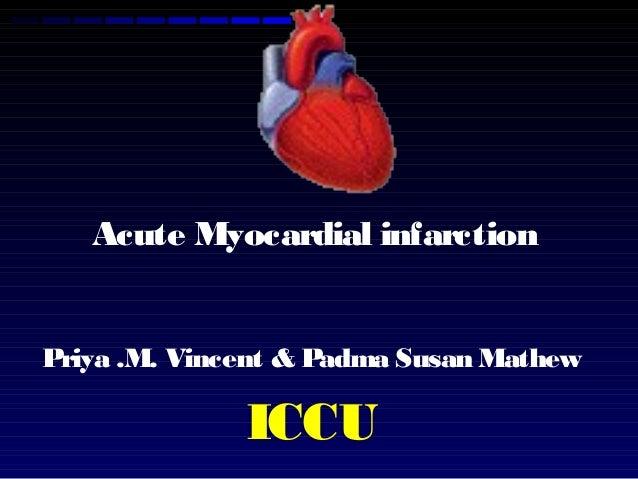 Acute Myocardial infarction Priya .M. Vincent & Padma Susan Mathew ICCU