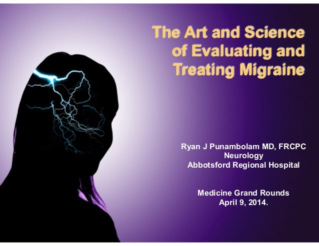 The Art and Science of Evaluating and Treating Migraine Ryan J Punambolam MD, FRCPC Neurology Abbotsford Regional Hospital...