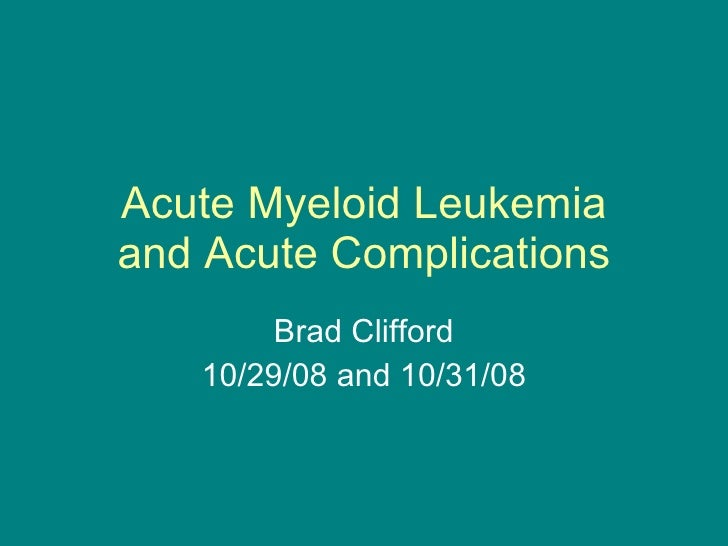 Acute Myeloid Leukemia and Acute Complications Brad Clifford 10/29/08 and 10/31/08