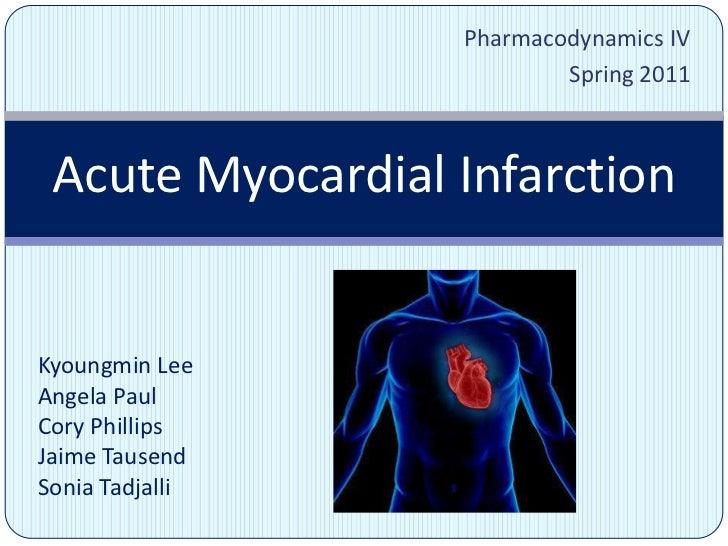 Pharmacodynamics IV    <br />Spring 2011<br />Acute Myocardial Infarction<br />Kyoungmin Lee<br />Angela Paul<br />Cory Ph...