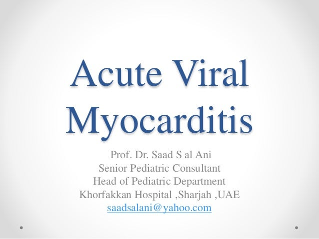 Acute Viral Myocarditis Prof. Dr. Saad S al Ani Senior Pediatric Consultant Head of Pediatric Department Khorfakkan Hospit...