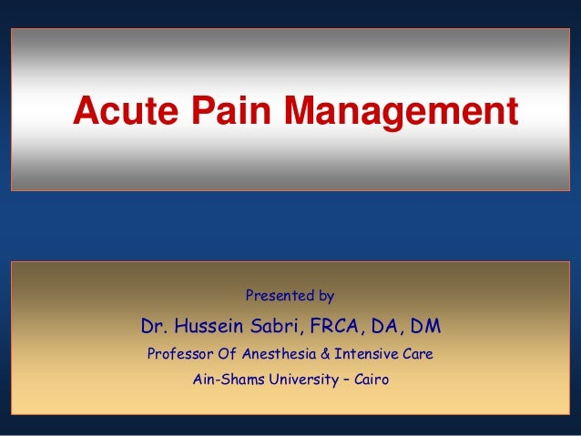 Acute Pain Management Presented by Dr. Hussein Sabri, FRCA, DA, DM Professor Of Anesthesia & Intensive Care Ain-Shams Univ...