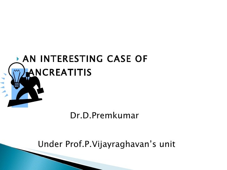 <ul><li>AN INTERESTING CASE OF PANCREATITIS </li></ul><ul><li>Dr.D.Premkumar </li></ul><ul><li>Under Prof.P.Vijayraghavan'...
