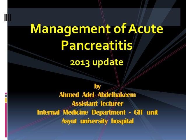 Management of Acute Pancreatitis 2013 update by Ahmed Adel Abdelhakeem Assistant lecturer Internal Medicine Department - G...