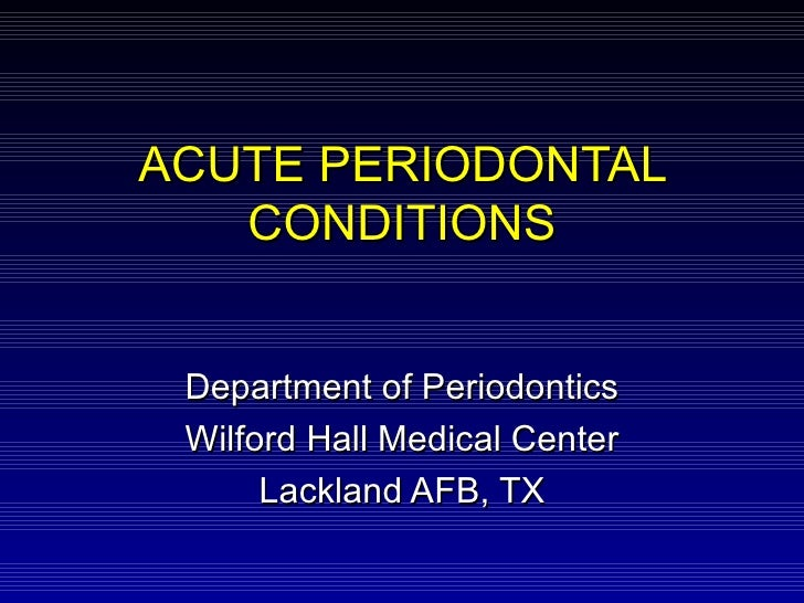 ACUTE PERIODONTAL CONDITIONS Department of Periodontics Wilford Hall Medical Center Lackland AFB, TX