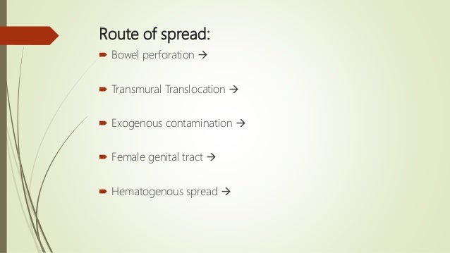 Route of spread:  Bowel perforation   Transmural Translocation   Exogenous contamination   Female genital tract  ...