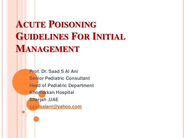 ACUTE POISONING GUIDELINES FOR INITIAL MANAGEMENT Prof. Dr. Saad S Al Ani  Senior Pediatric Consultant Head of Pediatric D...