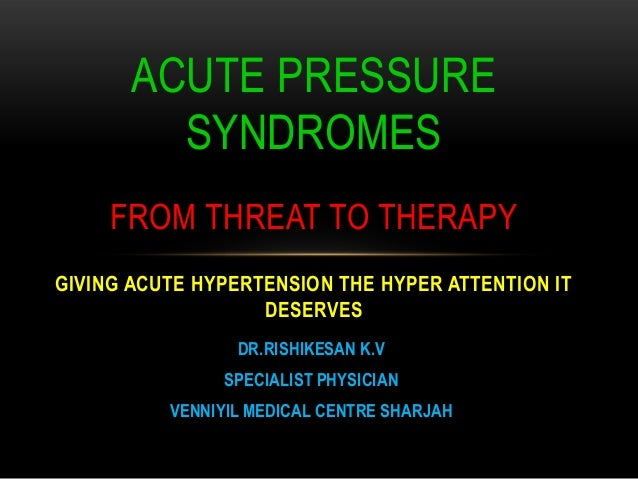 DR.RISHIKESAN K.VSPECIALIST PHYSICIANVENNIYIL MEDICAL CENTRE SHARJAHACUTE PRESSURESYNDROMESFROM THREAT TO THERAPYGIVING AC...
