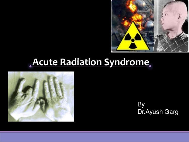 Acute Radiation Syndrome By Dr.Ayush Garg