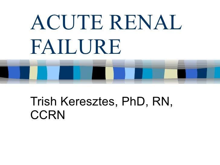 ACUTE RENAL FAILURE Trish Keresztes, PhD, RN, CCRN
