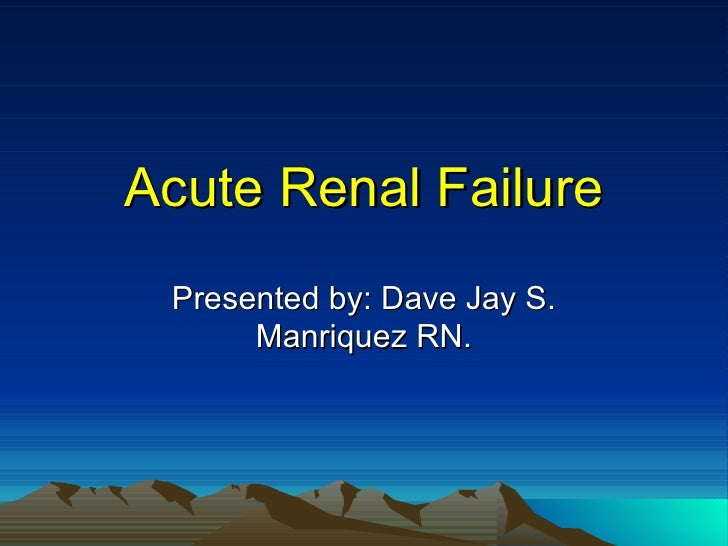 Acute Renal Failure Presented by: Dave Jay S. Manriquez RN.