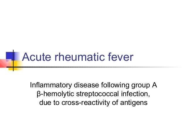 Acute rheumatic fever Inflammatory disease following group A β-hemolytic streptococcal infection, due to cross-reactivity ...