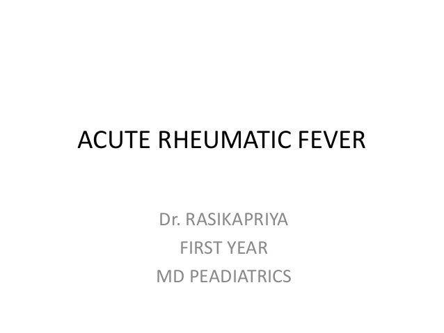 ACUTE RHEUMATIC FEVER Dr. RASIKAPRIYA FIRST YEAR MD PEADIATRICS