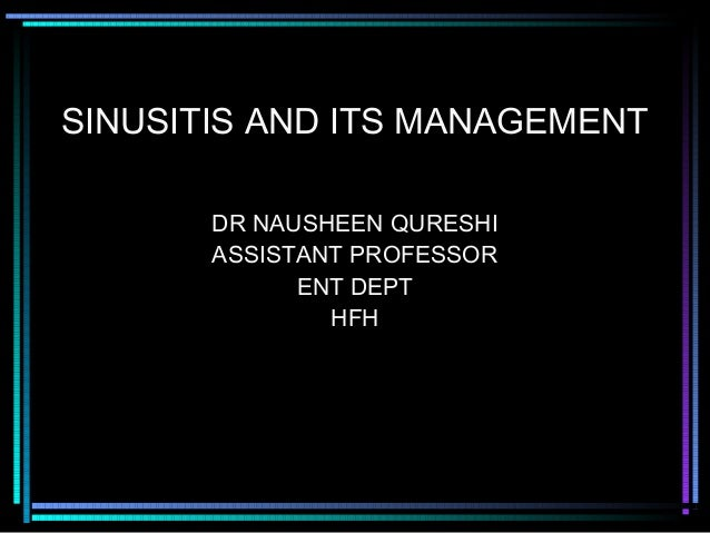 SINUSITIS AND ITS MANAGEMENT       DR NAUSHEEN QURESHI       ASSISTANT PROFESSOR             ENT DEPT               HFH