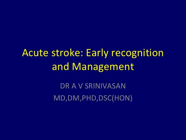 Acute stroke: Early recognition      and Management       DR A V SRINIVASAN      MD,DM,PHD,DSC(HON)