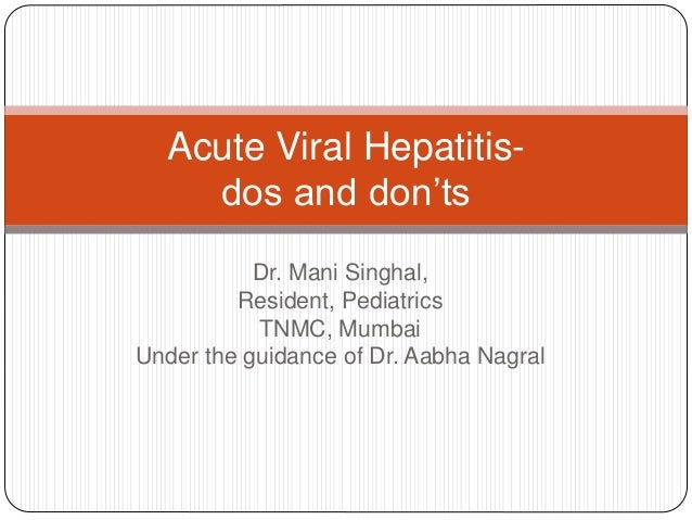 Dr. Mani Singhal, Resident, Pediatrics TNMC, Mumbai Under the guidance of Dr. Aabha Nagral Acute Viral Hepatitis- dos and ...