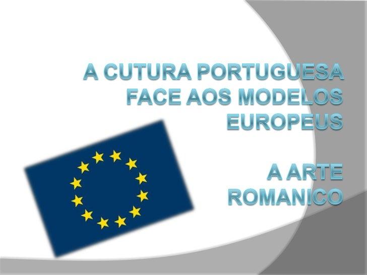 A Cutura portuguesa face aos modelos europeusA Arte ROMANICO<br />TRABALHO REALIZADO POR:<br />Jorge Cunha nº9 7ºA<br />Lu...