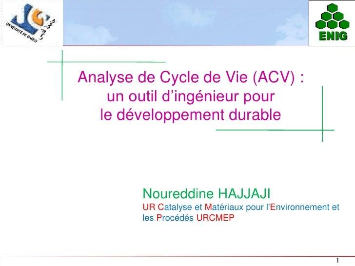 ENIGAnalyse de Cycle de Vie (ACV) :   un outil d'ingénieur pour  le développement durable        Noureddine HAJJAJI       ...