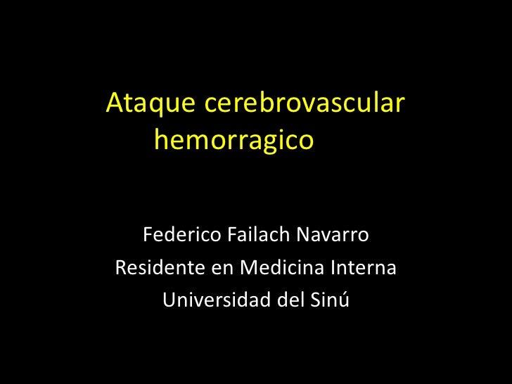 Ataque cerebrovascular   hemorragico  Federico Failach NavarroResidente en Medicina Interna     Universidad del Sinú