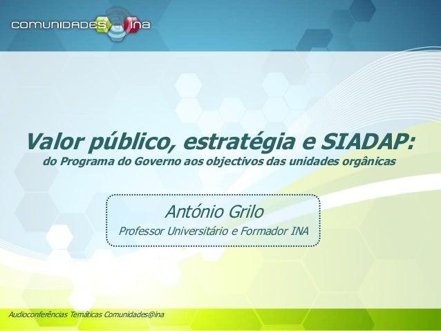 Audioconferências Temáticas Comunidades@ina Valor público, estratégia e SIADAP: do Programa do Governo aos objectivos das ...