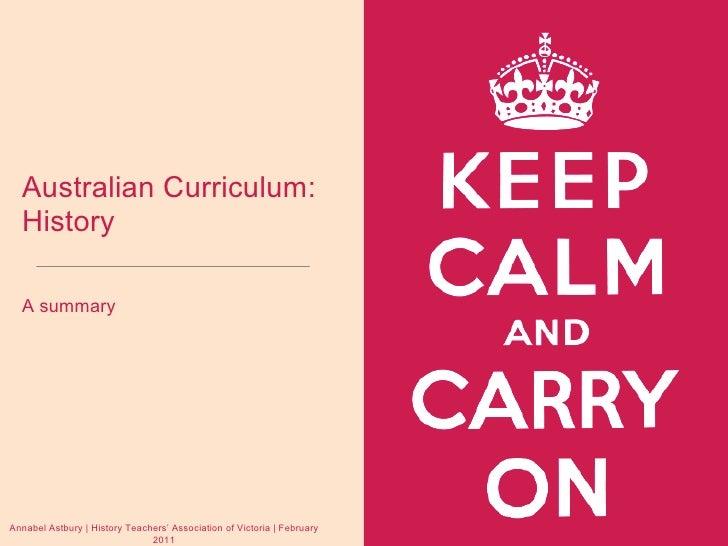 Australian Curriculum: History <ul><li>A summary </li></ul>Annabel Astbury   History Teachers' Association of Victoria   F...