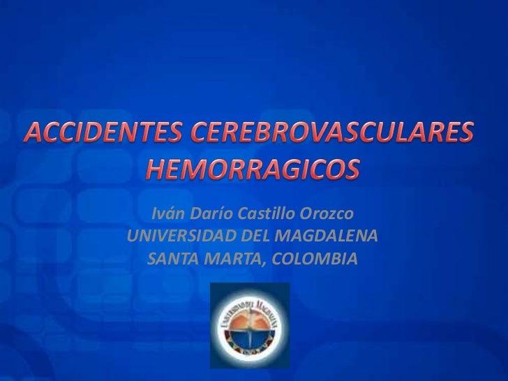 ACCIDENTES CEREBROVASCULARES <br />HEMORRAGICOS<br />Iván Darío Castillo Orozco<br />UNIVERSIDAD DEL MAGDALENA<br />SANTA ...