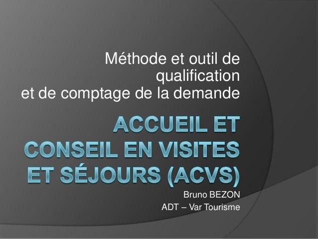 Méthode et outil de qualification et de comptage de la demande Bruno BEZON ADT – Var Tourisme