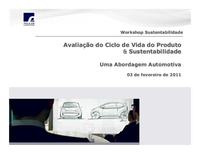 Workshop Sustentabilidade  Avaliação do Ciclo de Vida do Produto & Sustentabilidade Uma Abordagem Automotiva 03 de feverei...