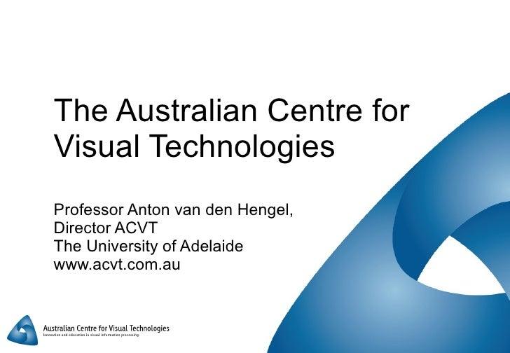 The Australian Centre for Visual Technologies Professor Anton van den Hengel,  Director ACVT The University of Adelaide ww...