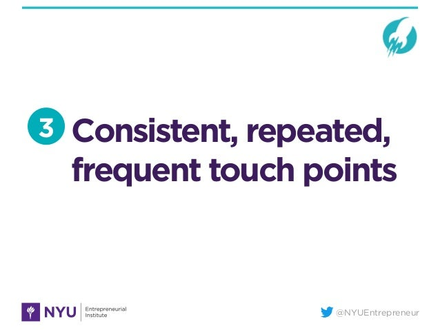 @NYUEntrepreneur Consistent, repeated, frequent touch points 3