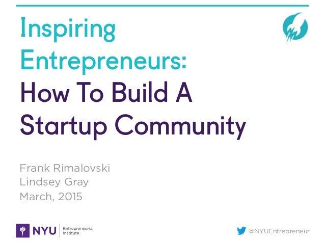 @NYUEntrepreneur Inspiring Entrepreneurs: How To Build A Startup Community Frank Rimalovski Lindsey Gray March, 2015