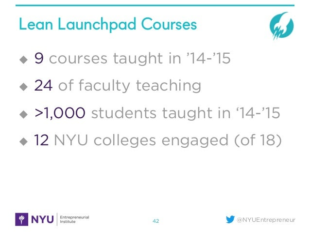 @NYUEntrepreneur Lean Launchpad Courses 42 u 9 courses taught in '14-'15 u 24 of faculty teaching u >1,000 students ...