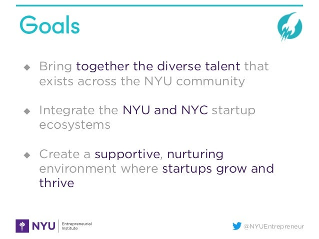 @NYUEntrepreneur Goals u Bring together the diverse talent that exists across the NYU community u Integrate the NYU an...