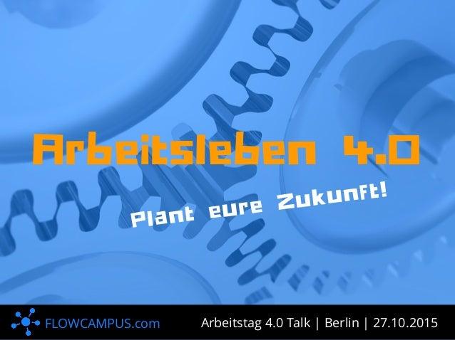 FLOWCAMPUS.com P l a n t e u r e Z u k u n f t ! A r b e i t s l e b e n 4 . 0 Arbeitstag 4.0 Talk | Berlin | 27.10.2015