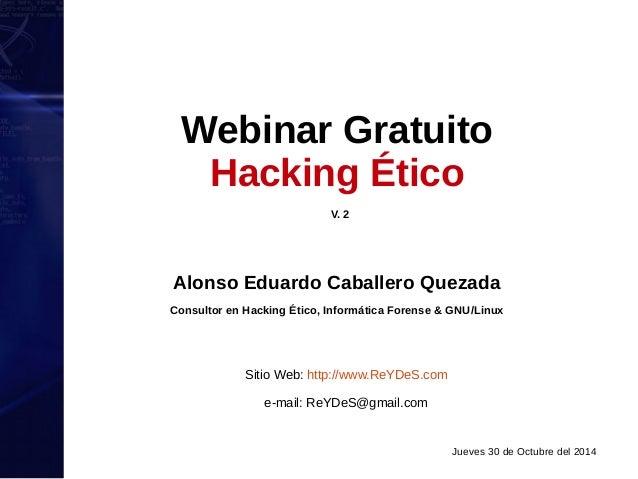 Webinar Gratuito  Hacking Ético  V. 2  Alonso Eduardo Caballero Quezada  Consultor en Hacking Ético, Informática Forense &...