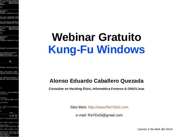 Webinar Gratuito Kung-Fu Windows Alonso Eduardo Caballero Quezada Consultor en Hacking Ético, Informática Forense & GNU/Li...