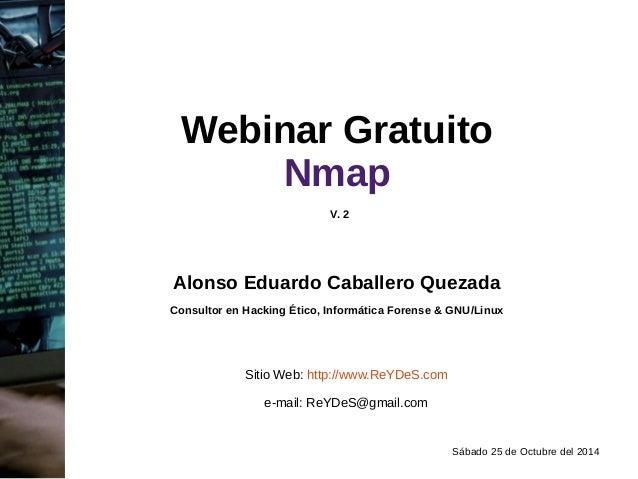 Webinar Gratuito  Sábado 25 de Octubre del 2014  Nmap  V. 2  Alonso Eduardo Caballero Quezada  Consultor en Hacking Ético,...