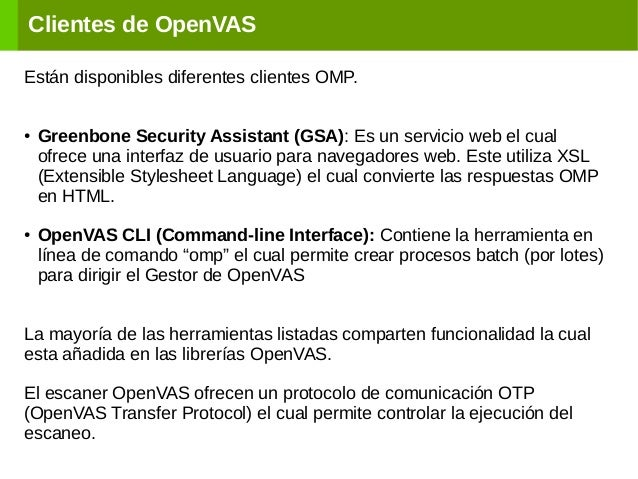 Clientes de OpenVAS Están disponibles diferentes clientes OMP. ● Greenbone Security Assistant (GSA): Es un servicio web el...
