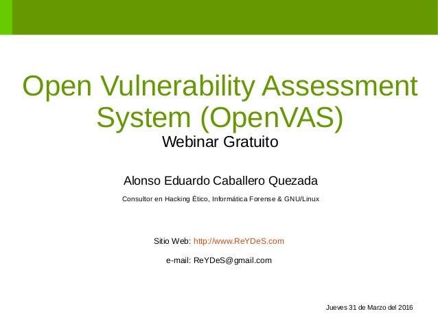 Open Vulnerability Assessment System (OpenVAS) Webinar Gratuito Alonso Eduardo Caballero Quezada Consultor en Hacking Étic...