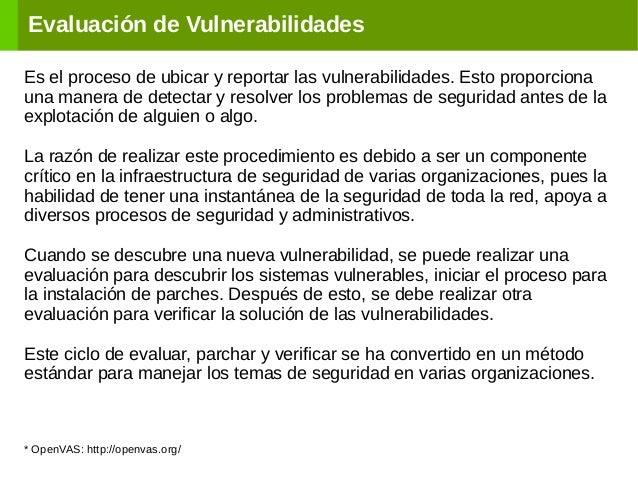 Evaluación de Vulnerabilidades Es el proceso de ubicar y reportar las vulnerabilidades. Esto proporciona una manera de det...