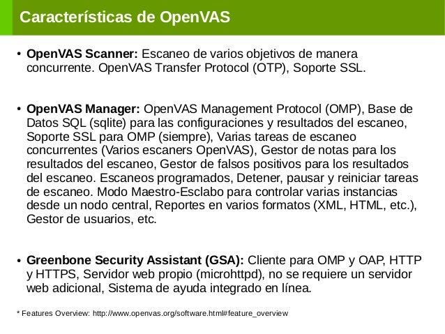 Características de OpenVAS ● OpenVAS Scanner: Escaneo de varios objetivos de manera concurrente. OpenVAS Transfer Protocol...