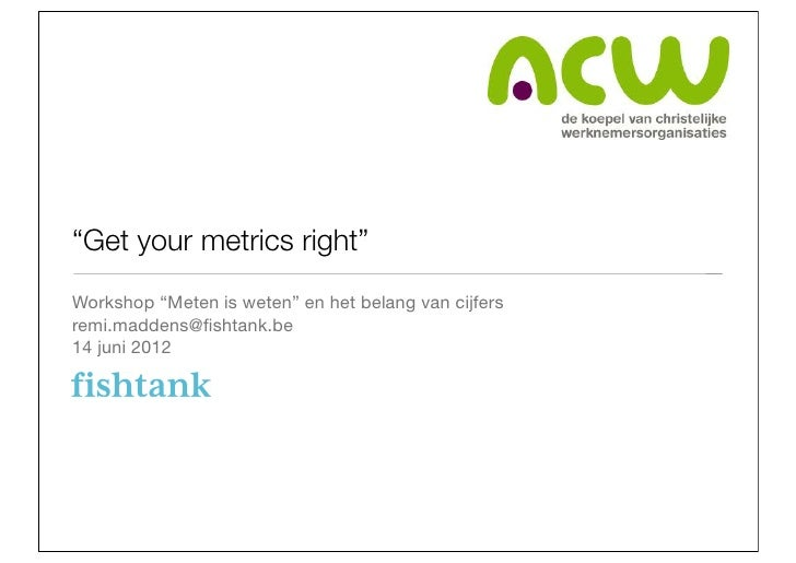 """Get your metrics right""Workshop ""Meten is weten"" en het belang van cijfersremi.maddens@fishtank.be14 juni 2012"