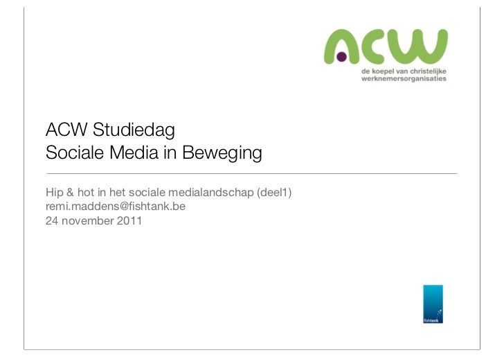 ACW StudiedagSociale Media in BewegingHip & hot in het sociale medialandschap (deel1)remi.maddens@fishtank.be24 november 2011