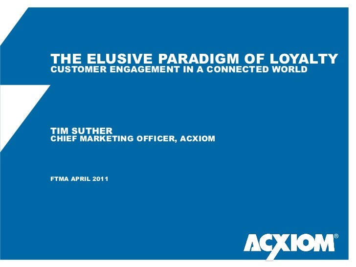 THE ELUSIVE PARADIGM OF LOYALTYCUSTOMER ENGAGEMENT IN A CONNECTED WORLDTIM SUTHERCHIEF MARKETING OFFICER, ACXIOMFTMA APRIL...