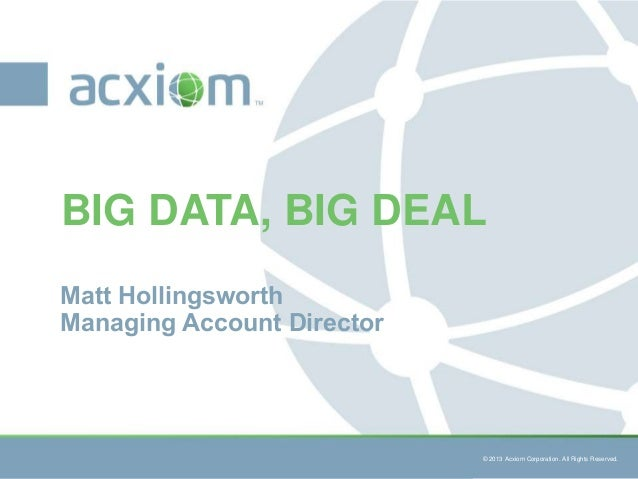 BIG DATA, BIG DEAL Matt Hollingsworth Managing Account Director  © 2013 Acxiom Corporation. All Rights Reserved.  © 2013 A...