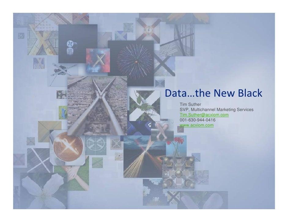Data…theNewBlack   Tim Suther   SVP, Multichannel Marketing Services   Tim.Suther@acxiom.com   001-630-944-0416   www.a...