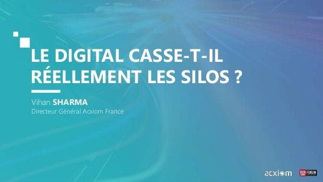 LE DIGITAL CASSE-T-IL RÉELLEMENT LES SILOS ? Vihan SHARMA Directeur Général Acxiom France